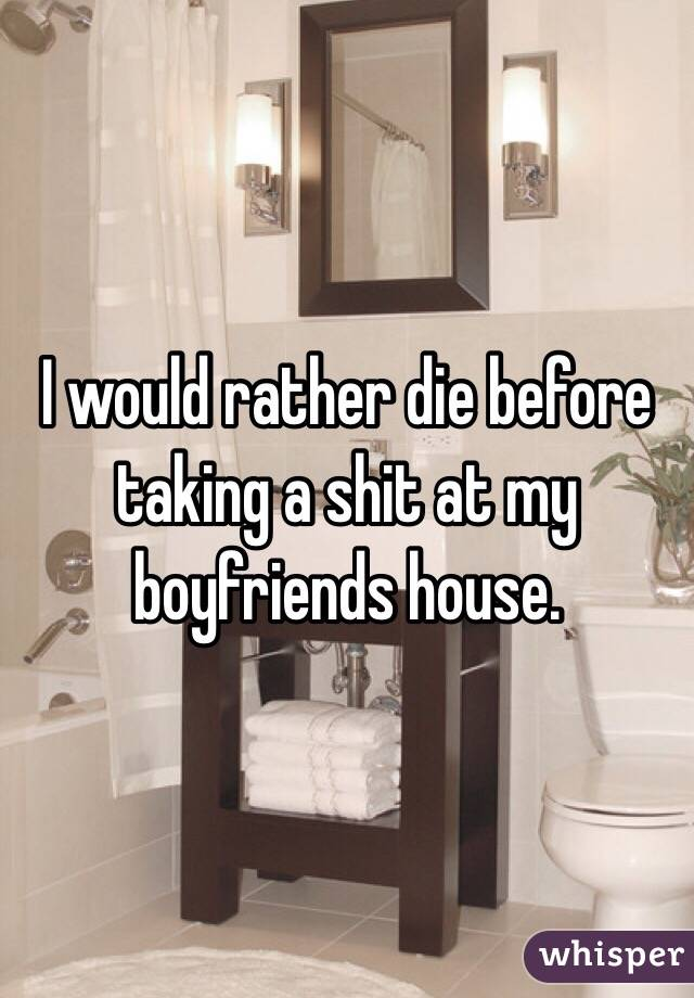 I would rather die before taking a shit at my boyfriends house.