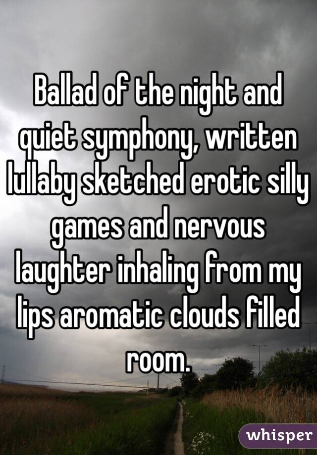 Ballad of the night and quiet symphony, written lullaby sketched erotic silly games and nervous laughter inhaling from my lips aromatic clouds filled room.