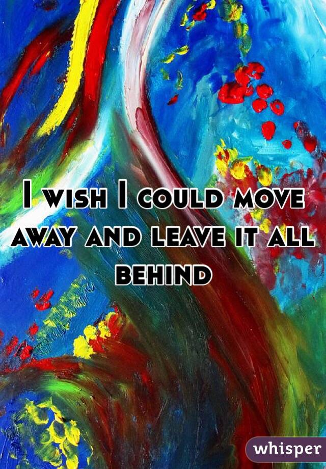 I wish I could move away and leave it all behind