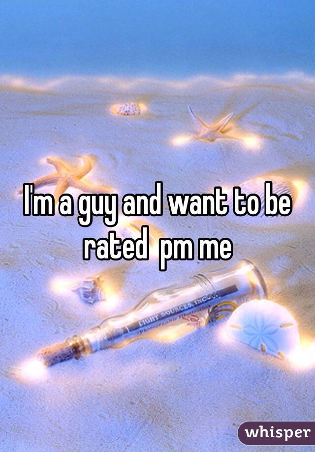 I'm a guy and want to be rated  pm me