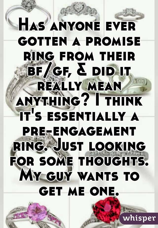 Has anyone ever gotten a promise ring from their bf/gf, & did it really mean anything? I think it's essentially a pre-engagement ring. Just looking for some thoughts. My guy wants to get me one.