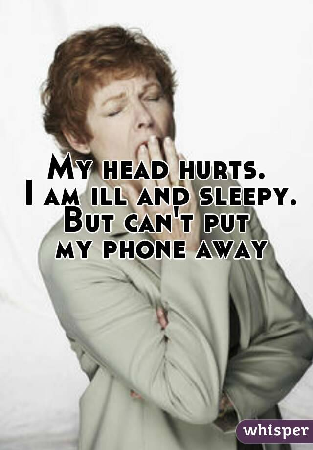 My head hurts.  I am ill and sleepy. But can't put  my phone away