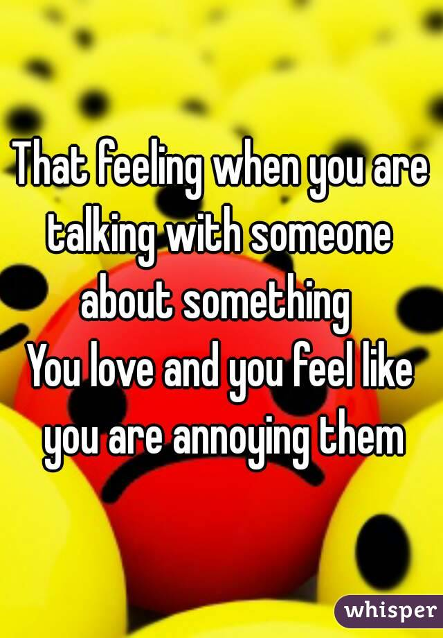That feeling when you are talking with someone  about something  You love and you feel like you are annoying them