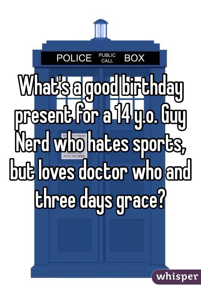 What's a good birthday present for a 14 y.o. Guy Nerd who hates sports, but loves doctor who and three days grace?