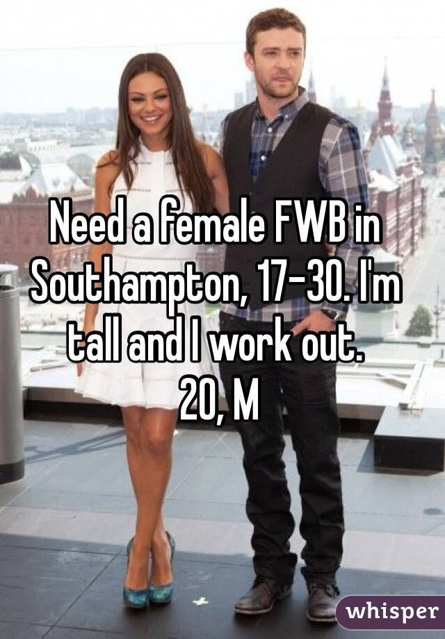 Need a female FWB in Southampton, 17-30. I'm tall and I work out.  20, M