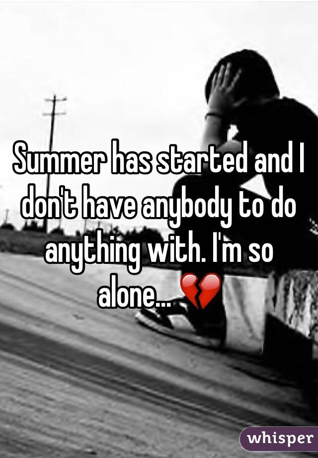 Summer has started and I don't have anybody to do anything with. I'm so alone... 💔