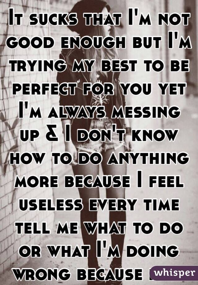 It sucks that I'm not good enough but I'm trying my best to be perfect for you yet I'm always messing up & I don't know how to do anything more because I feel useless every time tell me what to do or what I'm doing wrong because idek