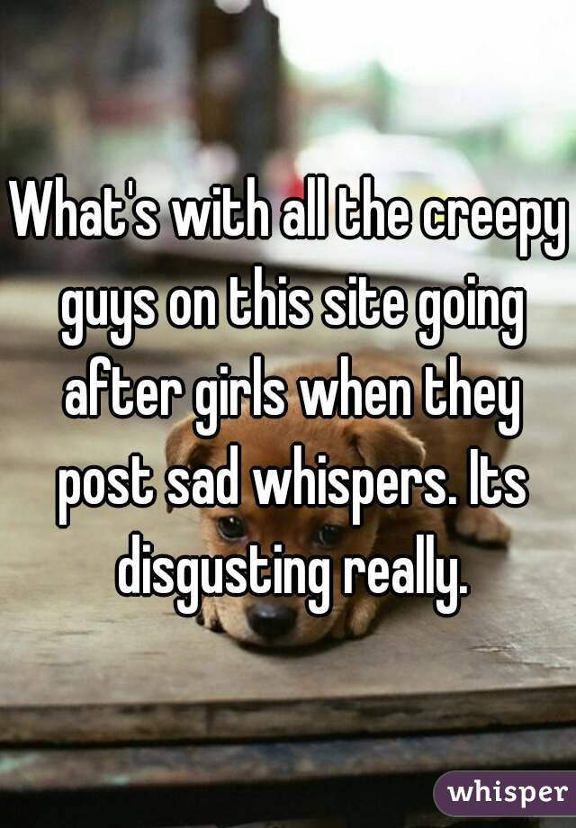 What's with all the creepy guys on this site going after girls when they post sad whispers. Its disgusting really.