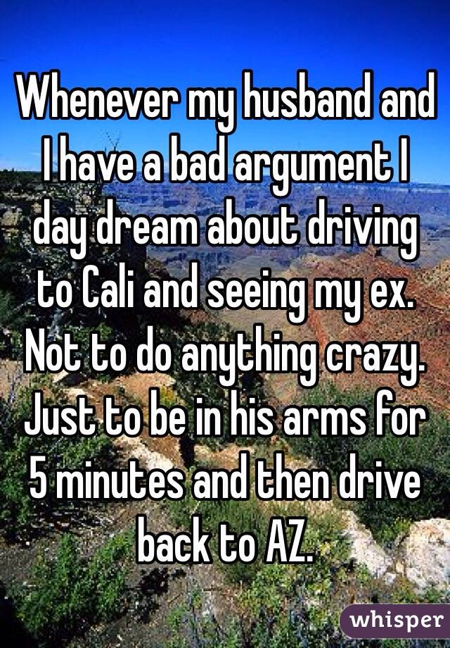 Whenever my husband and I have a bad argument I day dream about driving to Cali and seeing my ex. Not to do anything crazy. Just to be in his arms for 5 minutes and then drive back to AZ.