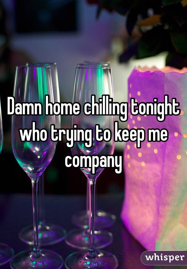 Damn home chilling tonight who trying to keep me company