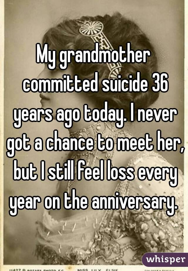 My grandmother committed suicide 36 years ago today. I never got a chance to meet her, but I still feel loss every year on the anniversary.