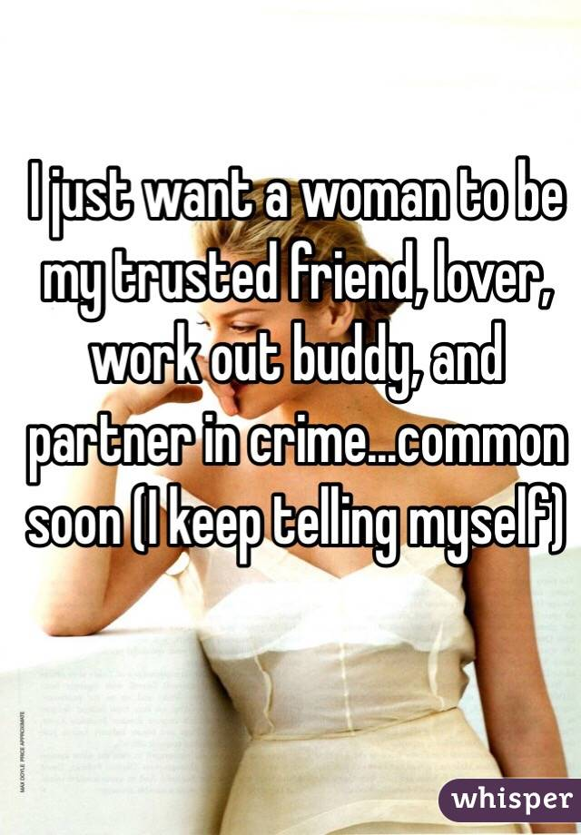 I just want a woman to be my trusted friend, lover, work out buddy, and partner in crime...common soon (I keep telling myself)
