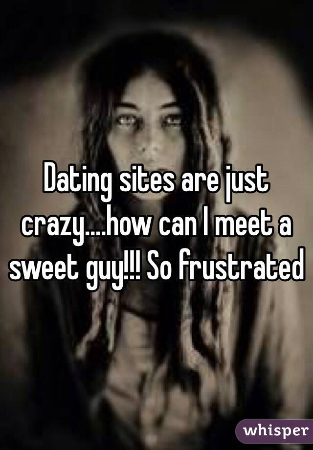 Dating sites are just crazy....how can I meet a sweet guy!!! So frustrated