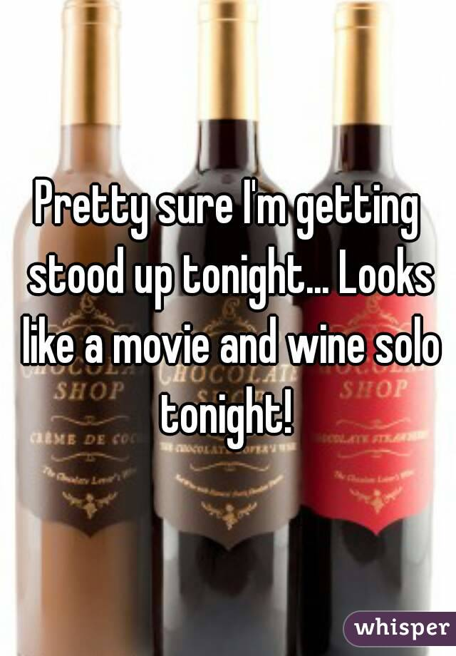 Pretty sure I'm getting stood up tonight... Looks like a movie and wine solo tonight!