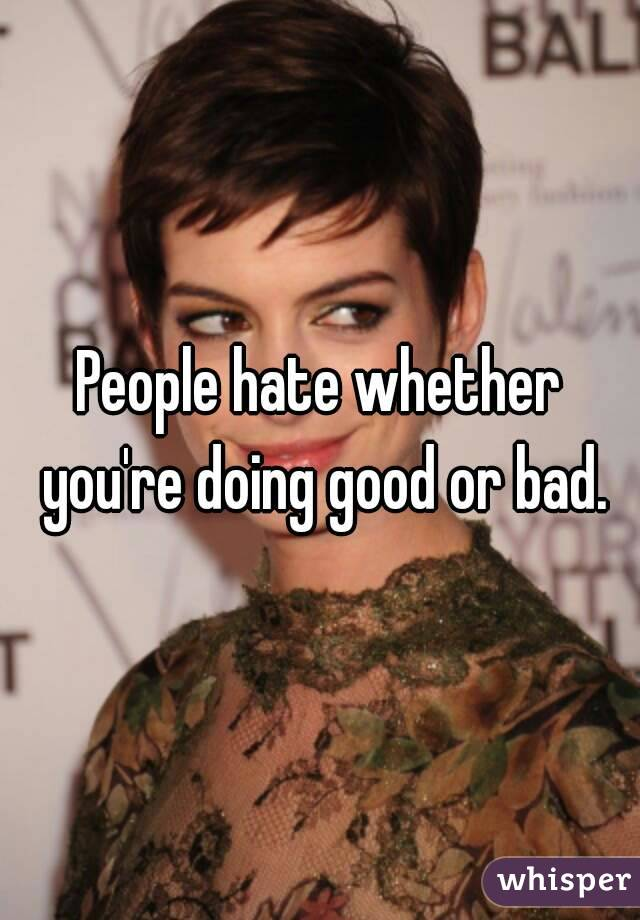People hate whether you're doing good or bad.