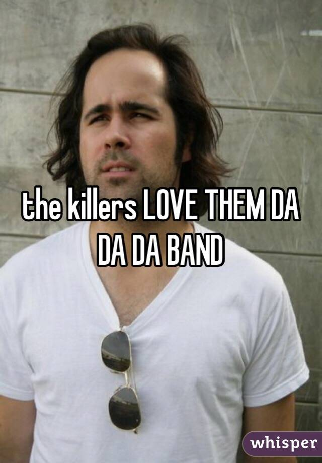 the killers LOVE THEM DA DA DA BAND