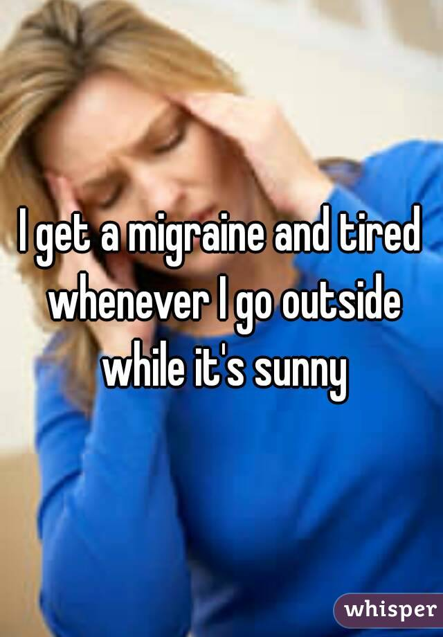 I get a migraine and tired whenever I go outside while it's sunny