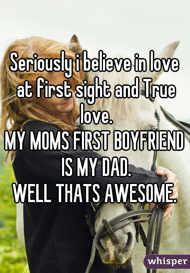 Seriously i believe in love at first sight and True love. MY MOMS FIRST BOYFRIEND IS MY DAD. WELL THATS AWESOME.