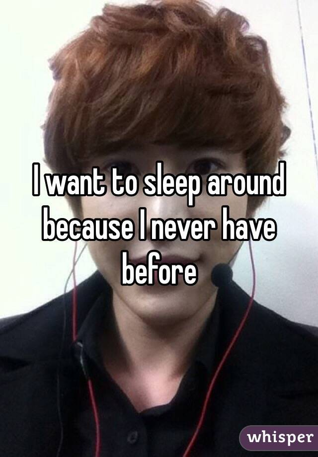I want to sleep around because I never have before