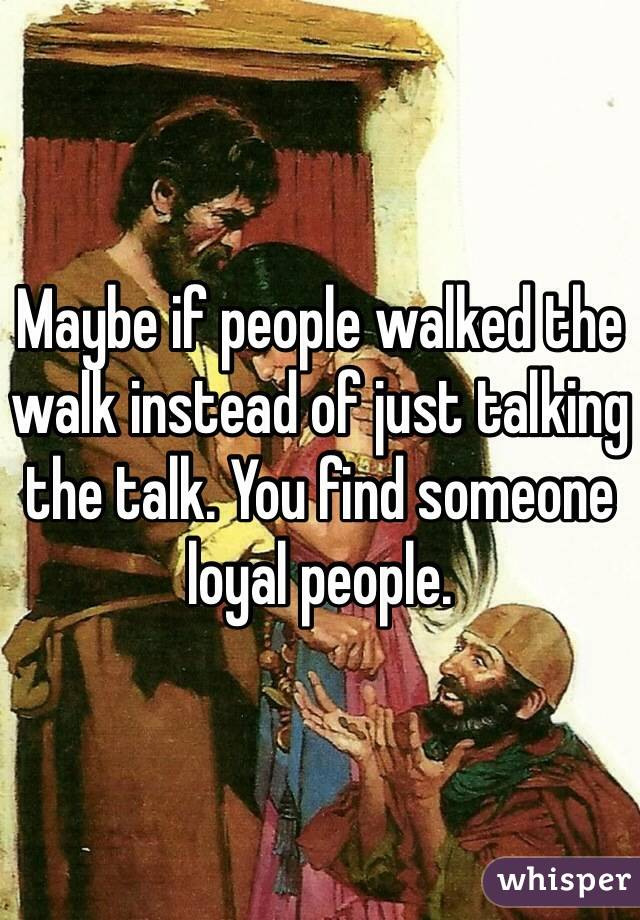 Maybe if people walked the walk instead of just talking the talk. You find someone loyal people.