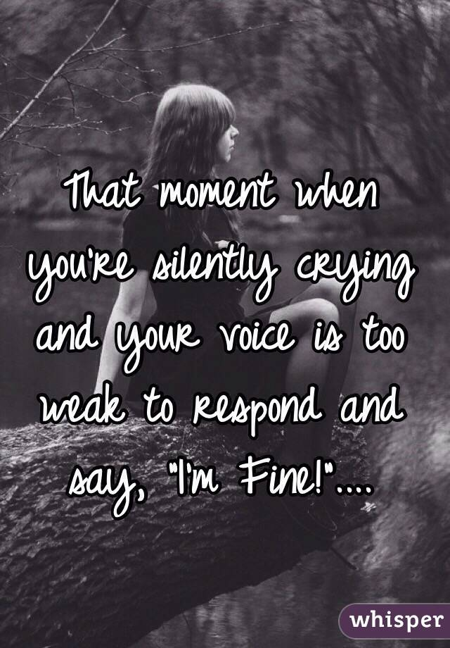 "That moment when you're silently crying and your voice is too weak to respond and say, ""I'm Fine!""...."