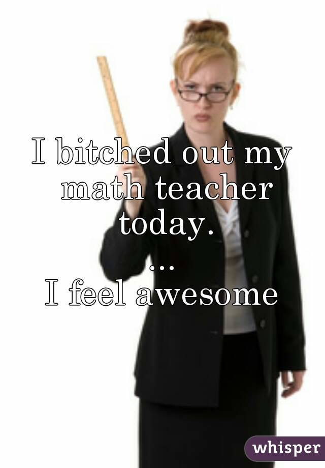 I bitched out my math teacher today. ... I feel awesome