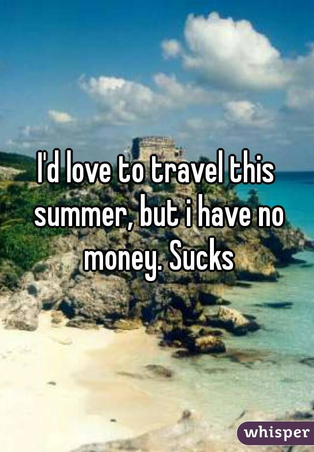 I'd love to travel this summer, but i have no money. Sucks