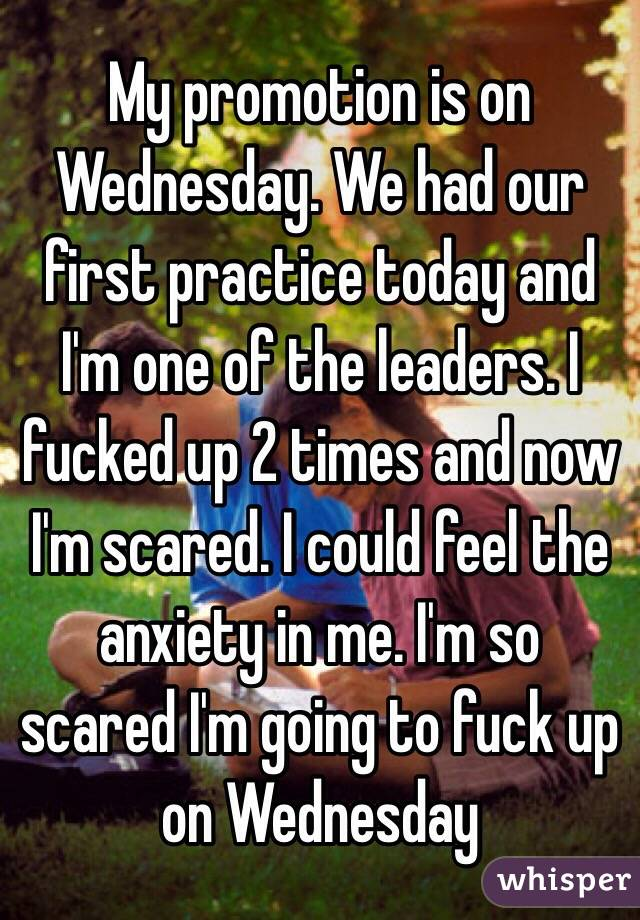 My promotion is on Wednesday. We had our first practice today and I'm one of the leaders. I fucked up 2 times and now I'm scared. I could feel the anxiety in me. I'm so scared I'm going to fuck up on Wednesday