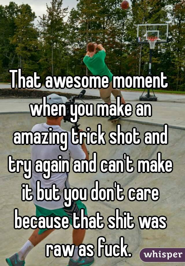 That awesome moment when you make an amazing trick shot and try again and can't make it but you don't care because that shit was raw as fuck.