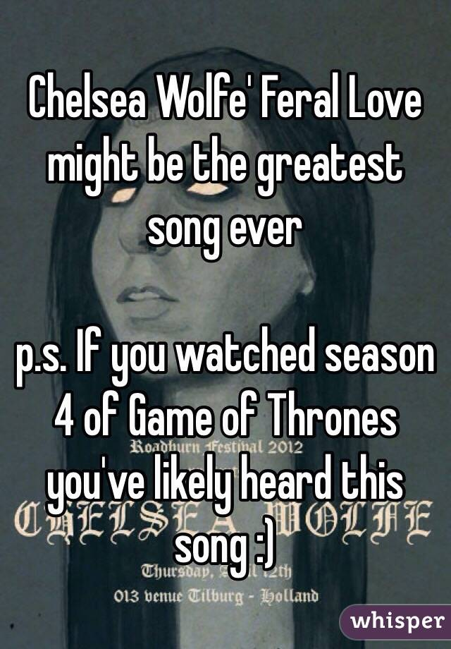 Chelsea Wolfe' Feral Love might be the greatest song ever  p.s. If you watched season 4 of Game of Thrones you've likely heard this song :)