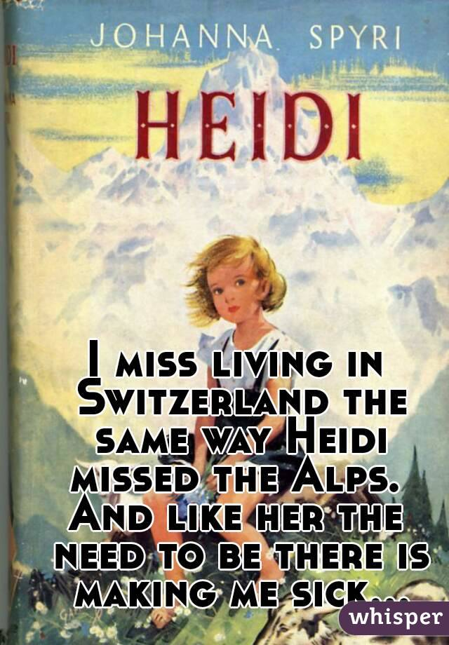 I miss living in Switzerland the same way Heidi missed the Alps.  And like her the need to be there is making me sick...