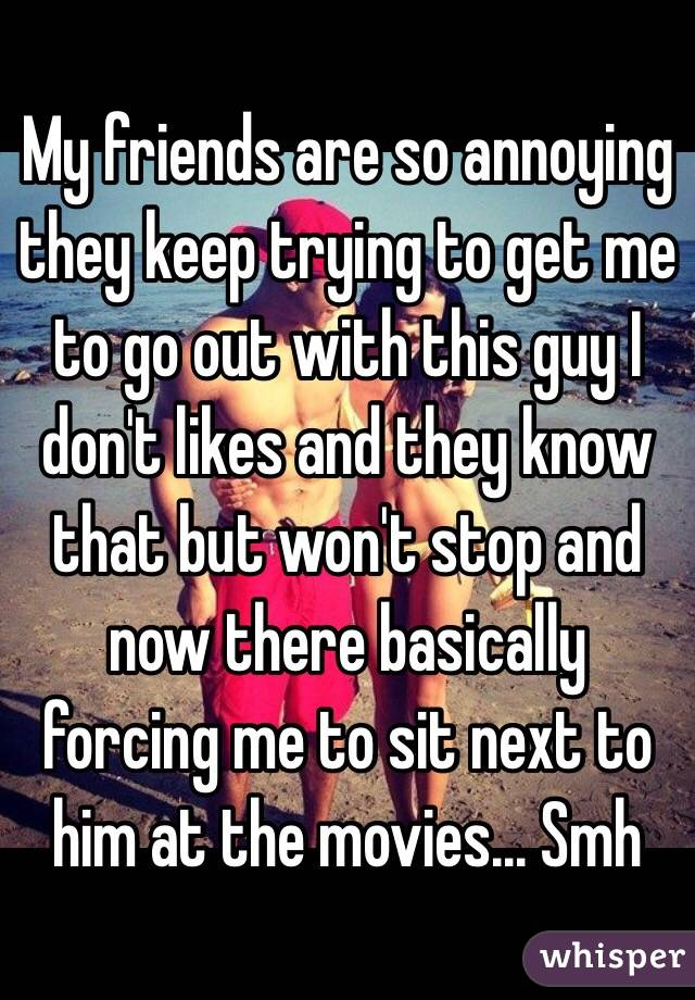 My friends are so annoying they keep trying to get me to go out with this guy I don't likes and they know that but won't stop and now there basically forcing me to sit next to him at the movies... Smh