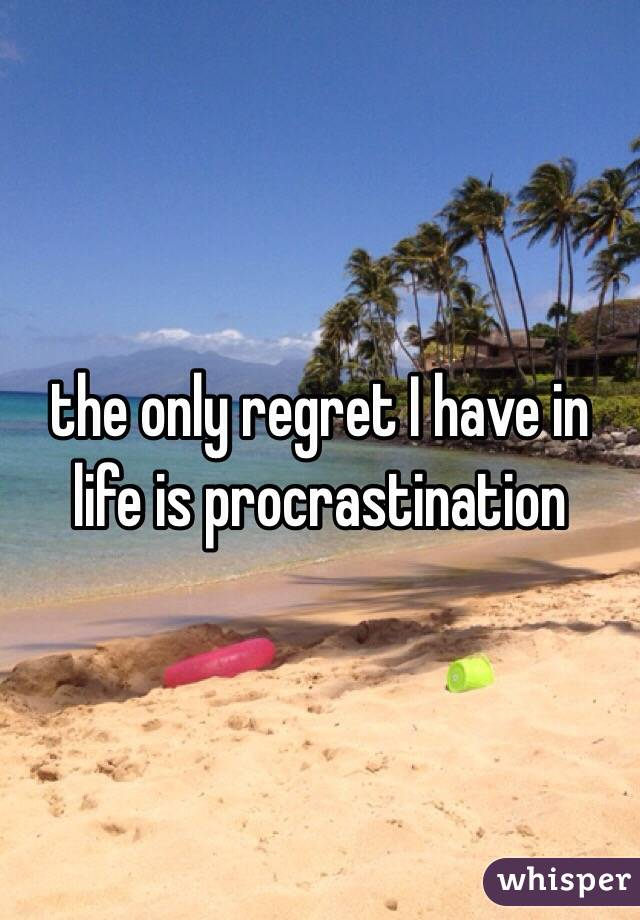 the only regret I have in life is procrastination