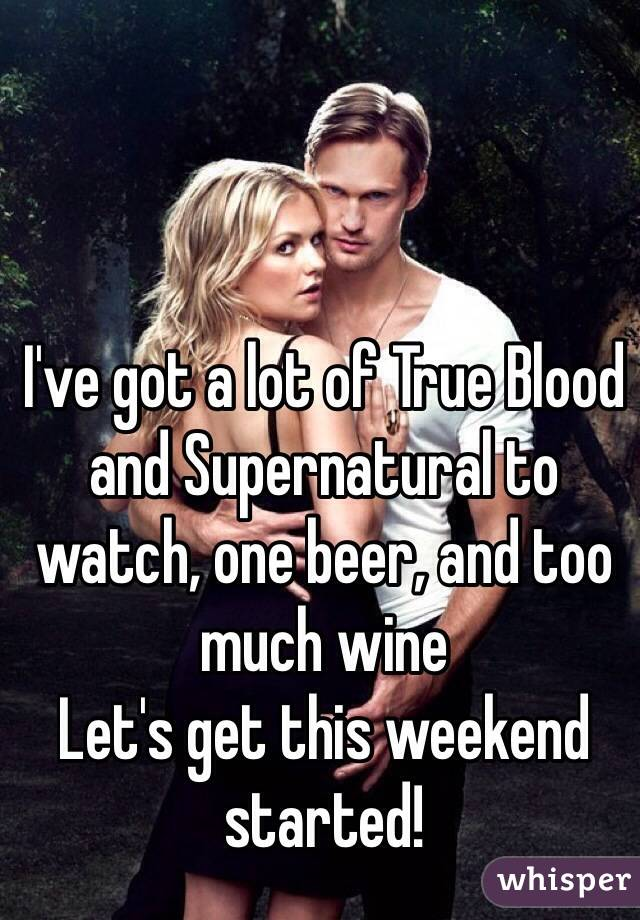 I've got a lot of True Blood and Supernatural to watch, one beer, and too much wine Let's get this weekend started!