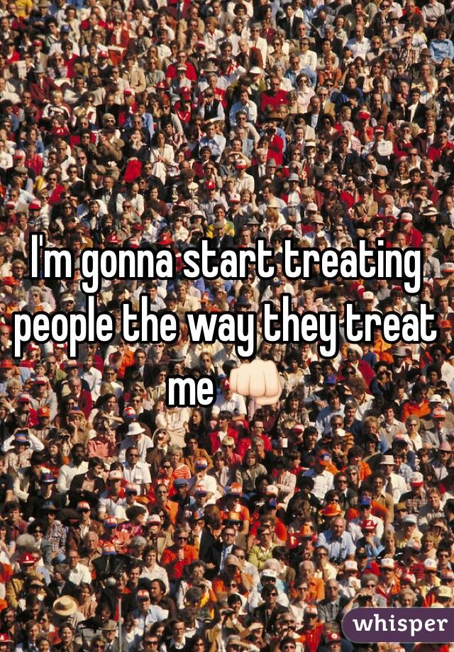 I'm gonna start treating people the way they treat me 👊🏻