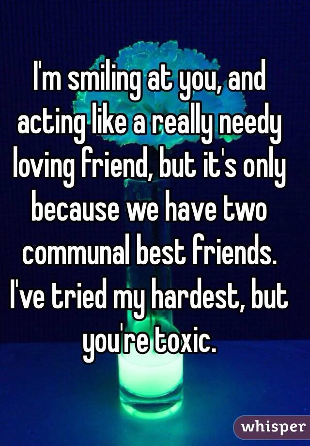 I'm smiling at you, and acting like a really needy loving friend, but it's only because we have two communal best friends. I've tried my hardest, but you're toxic.