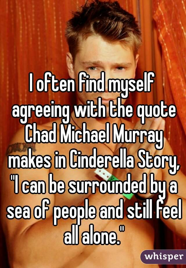"I often find myself agreeing with the quote Chad Michael Murray makes in Cinderella Story, ""I can be surrounded by a sea of people and still feel all alone."""