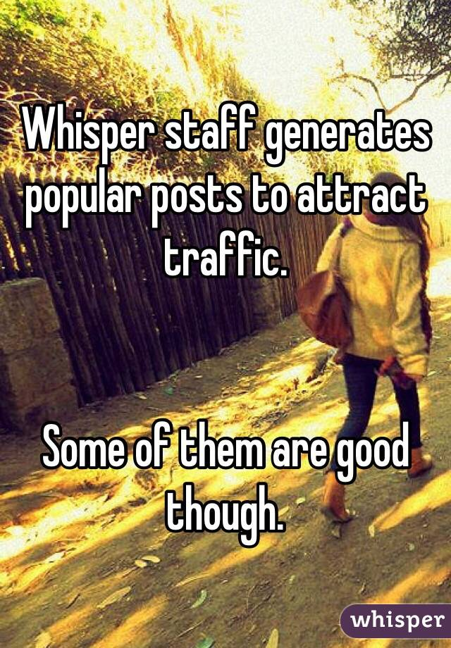 Whisper staff generates popular posts to attract traffic.   Some of them are good though.