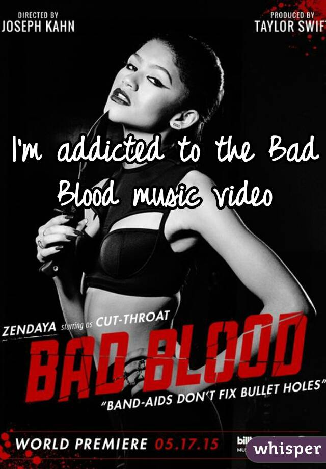 I'm addicted to the Bad Blood music video