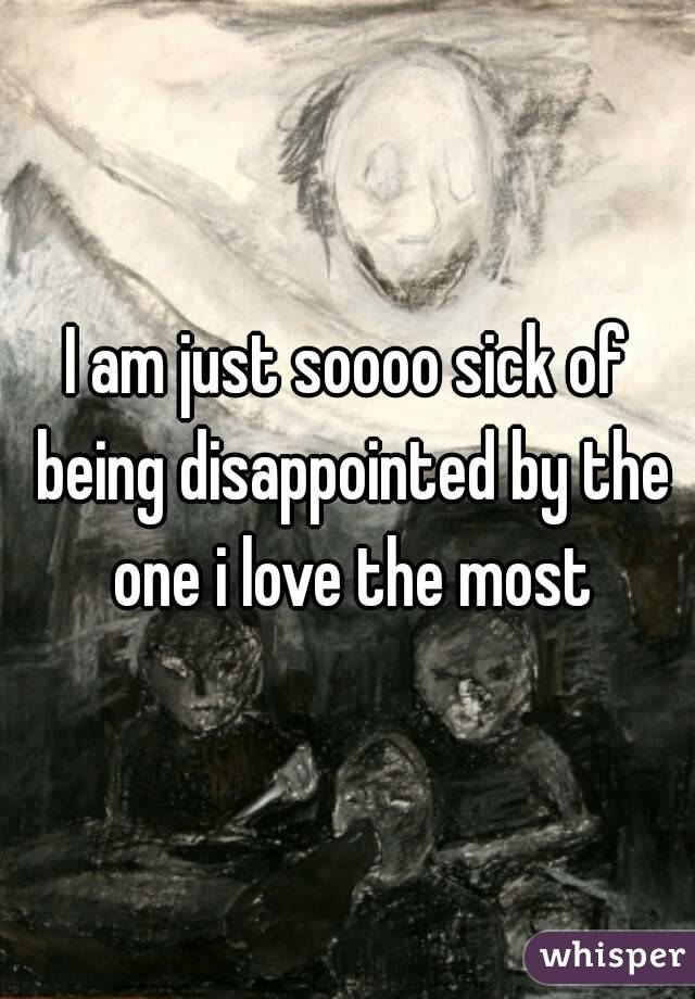 I am just soooo sick of being disappointed by the one i love the most