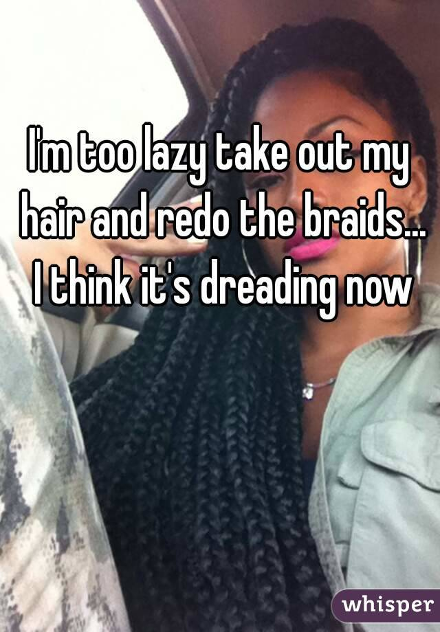 I'm too lazy take out my hair and redo the braids... I think it's dreading now