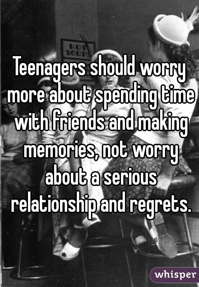 Teenagers should worry more about spending time with friends and making memories, not worry about a serious relationship and regrets.