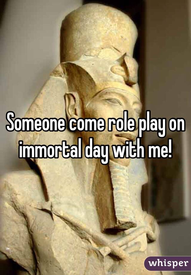 Someone come role play on immortal day with me!