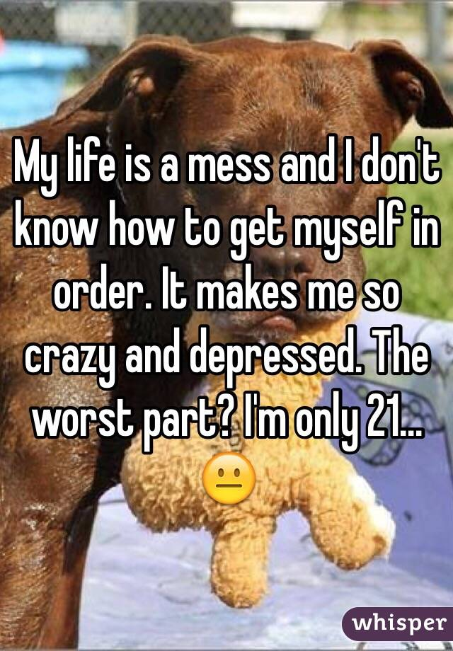 My life is a mess and I don't know how to get myself in order. It makes me so crazy and depressed. The worst part? I'm only 21... 😐