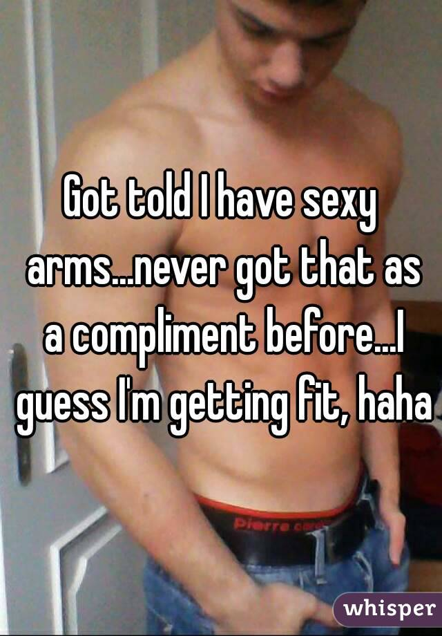 Got told I have sexy arms...never got that as a compliment before...I guess I'm getting fit, haha