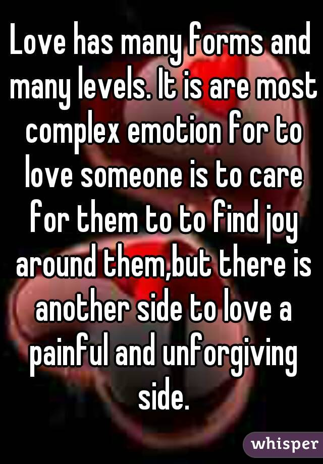 Love has many forms and many levels. It is are most complex emotion for to love someone is to care for them to to find joy around them,but there is another side to love a painful and unforgiving side.
