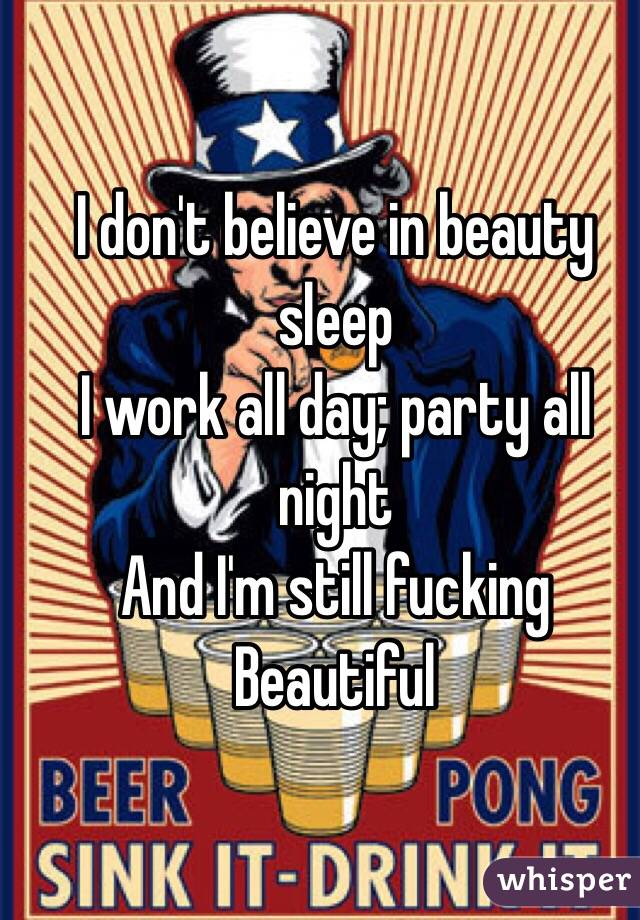 I don't believe in beauty sleep I work all day; party all night  And I'm still fucking Beautiful