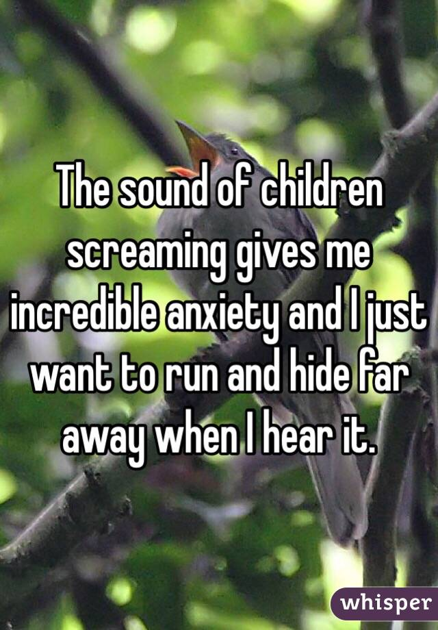 The sound of children screaming gives me incredible anxiety and I just want to run and hide far away when I hear it.