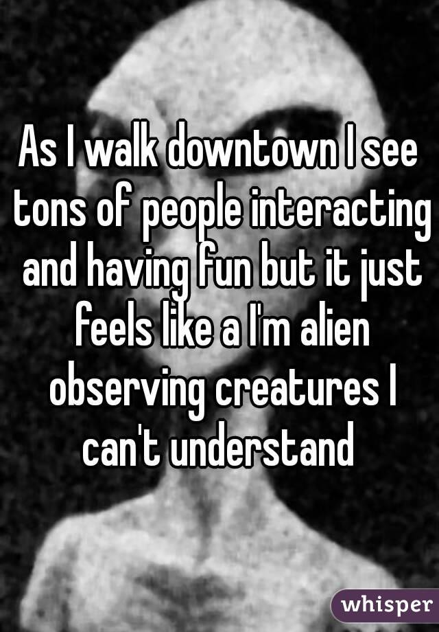 As I walk downtown I see tons of people interacting and having fun but it just feels like a I'm alien observing creatures I can't understand
