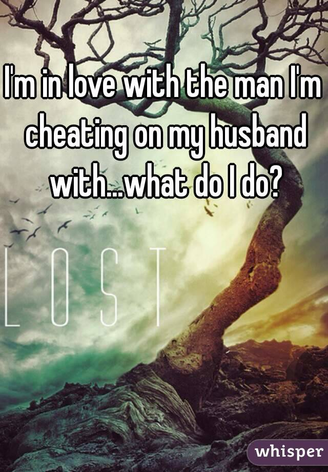 I'm in love with the man I'm cheating on my husband with...what do I do?